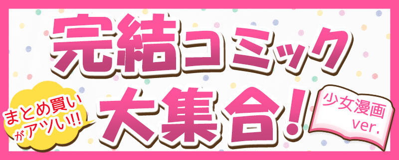 大人買い・まとめ買いがアツい!エルラブ完結コミック大集合!~少女漫画~